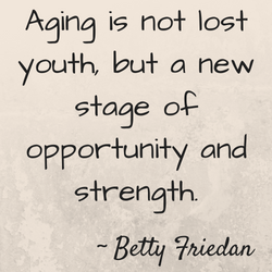 """""""Aging is not lost youth, but a new stage of opportunity and strength"""